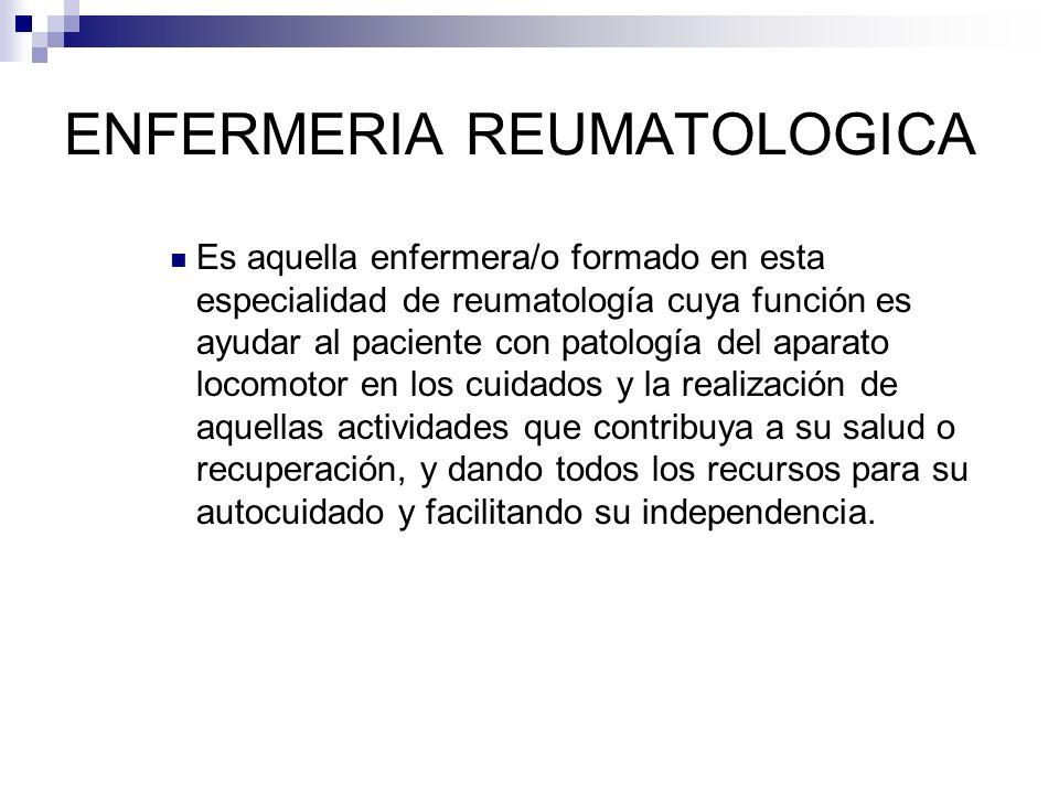ENFERMERIA REUMATOLOGICA Es aquella enfermera/o formado en esta especialidad de reumatología cuya función es ayudar al paciente con patología del apar