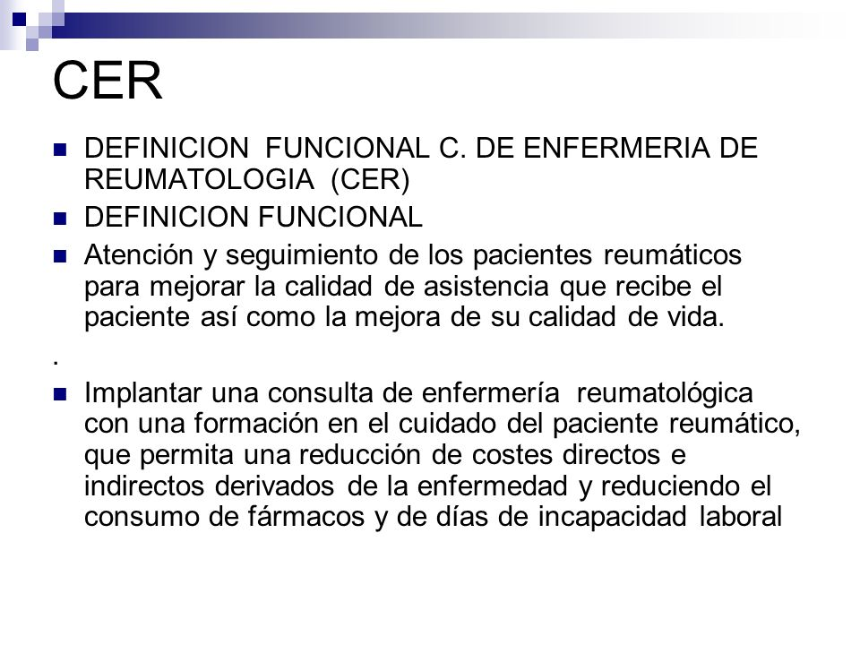 CER DEFINICION FUNCIONAL C. DE ENFERMERIA DE REUMATOLOGIA (CER) DEFINICION FUNCIONAL Atención y seguimiento de los pacientes reumáticos para mejorar l