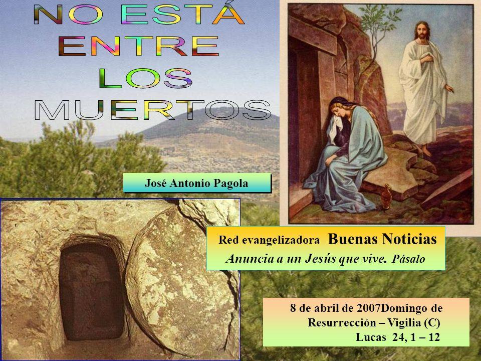 8 de abril de 2007Domingo de Resurrección – Vigilia (C) Lucas 24, 1 – 12 José Antonio Pagola Red evangelizadora Buenas Noticias Anuncia a un Jesús que vive.