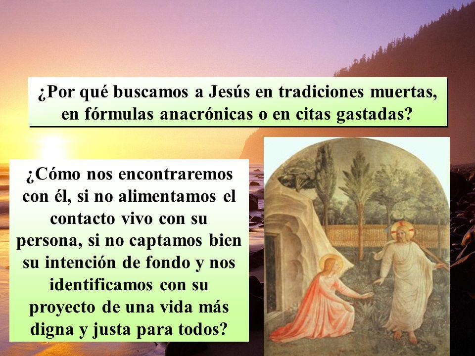 ¿Por qué buscamos a Jesús en tradiciones muertas, en fórmulas anacrónicas o en citas gastadas.
