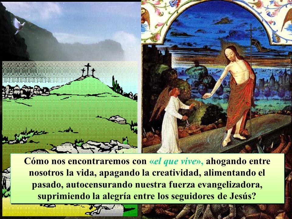 ¿Por qué buscamos a Jesús en tradiciones muertas, en fórmulas anacrónicas o en citas gastadas? ¿Cómo nos encontraremos con él, si no alimentamos el co