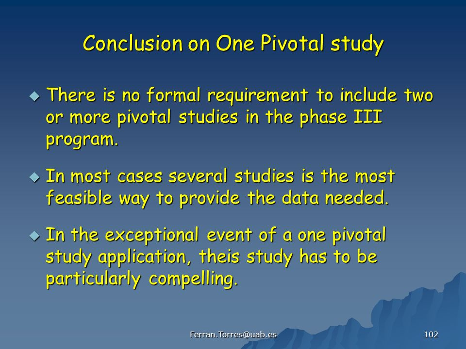 Ferran.Torres@uab.es 102 Conclusion on One Pivotal study There is no formal requirement to include two or more pivotal studies in the phase III program.