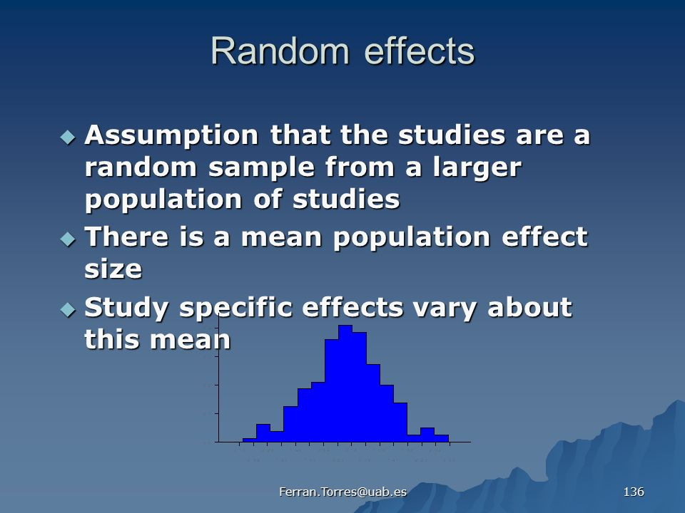 Ferran.Torres@uab.es 136 Random effects Assumption that the studies are a random sample from a larger population of studies Assumption that the studies are a random sample from a larger population of studies There is a mean population effect size There is a mean population effect size Study specific effects vary about this mean Study specific effects vary about this mean