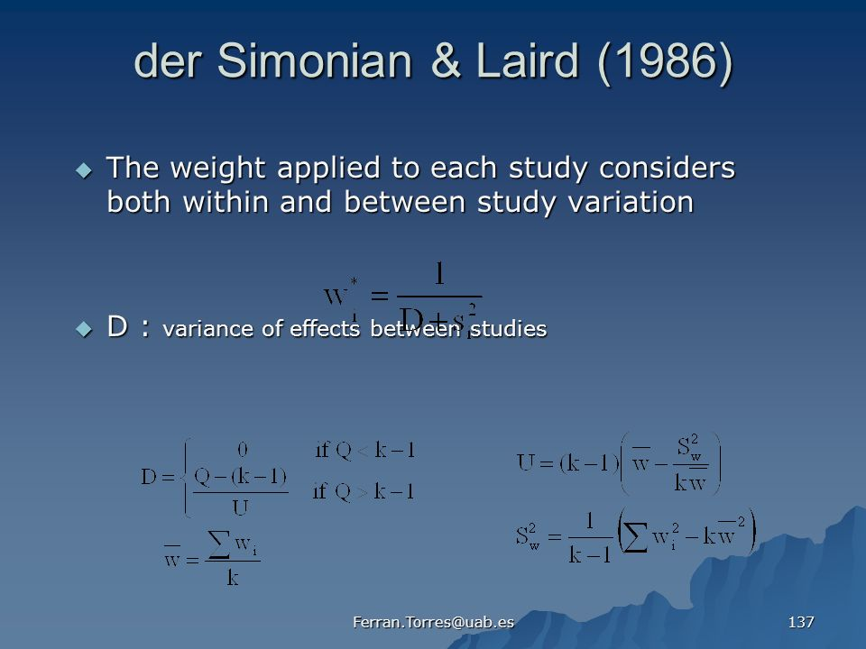 Ferran.Torres@uab.es 137 der Simonian & Laird (1986) The weight applied to each study considers both within and between study variation The weight applied to each study considers both within and between study variation D : variance of effects between studies D : variance of effects between studies