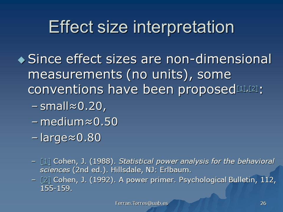 Ferran.Torres@uab.es 26 Effect size interpretation Since effect sizes are non-dimensional measurements (no units), some conventions have been proposed [1],[2] : Since effect sizes are non-dimensional measurements (no units), some conventions have been proposed [1],[2] : [1][2] [1][2] –small0.20, –medium0.50 –large0.80 –[1] Cohen, J.