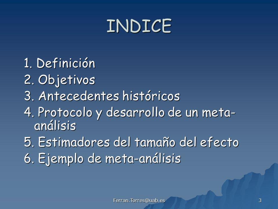 Ferran.Torres@uab.es 3 INDICE 1. Definición 2. Objetivos 3. Antecedentes históricos 4. Protocolo y desarrollo de un meta- análisis 5. Estimadores del