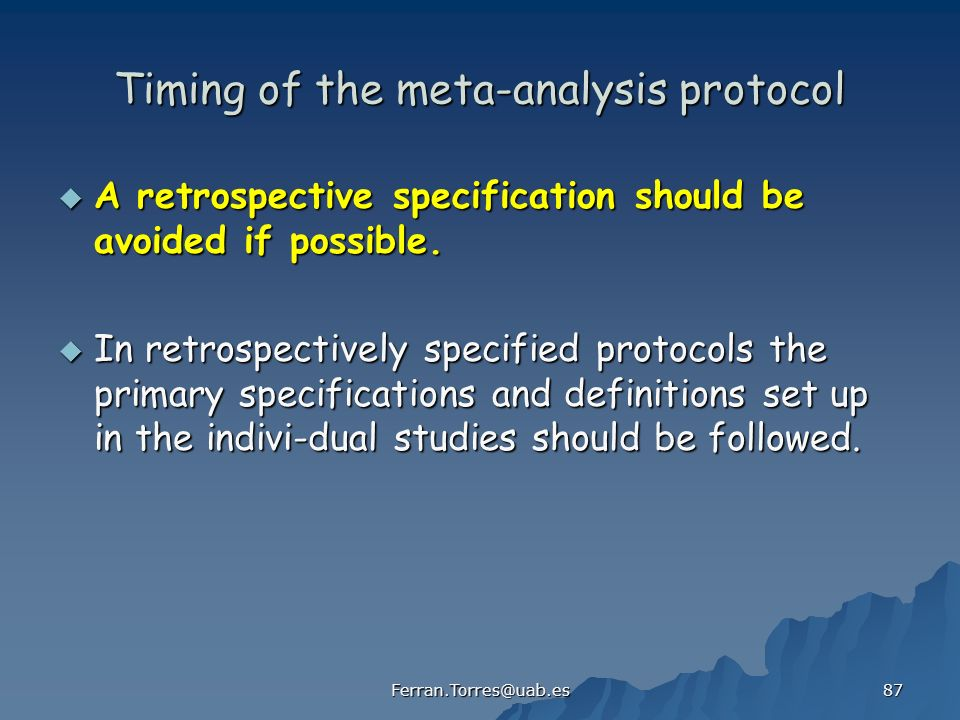 Ferran.Torres@uab.es 87 Timing of the meta-analysis protocol A retrospective specification should be avoided if possible.