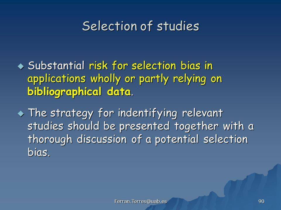 Ferran.Torres@uab.es 90 Selection of studies Substantial risk for selection bias in applications wholly or partly relying on bibliographical data.