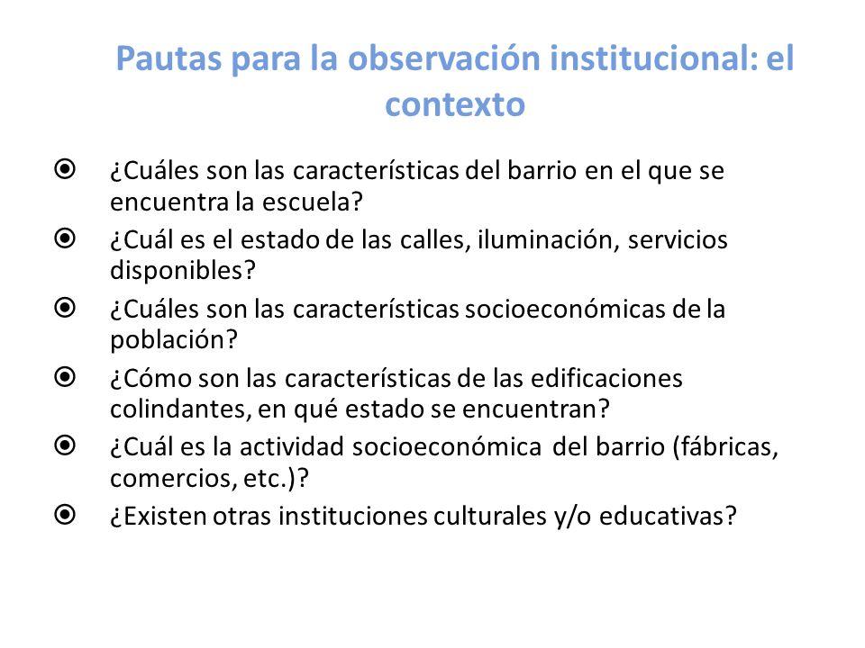 Pautas para la observación institucional: el contexto ¿Cuáles son las características del barrio en el que se encuentra la escuela? ¿Cuál es el estado