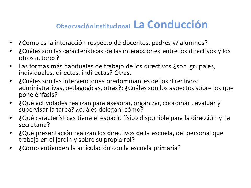 Observación institucional La Conducción ¿Cómo es la interacción respecto de docentes, padres y/ alumnos? ¿Cuáles son las características de las intera