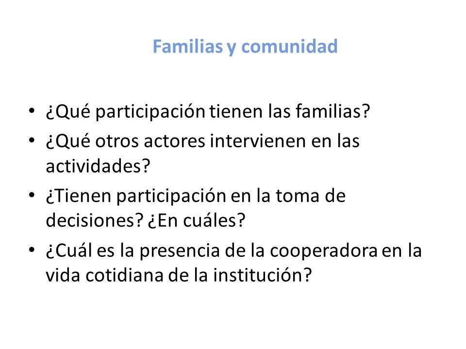 Familias y comunidad ¿Qué participación tienen las familias? ¿Qué otros actores intervienen en las actividades? ¿Tienen participación en la toma de de