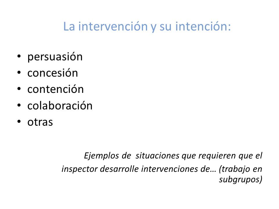 La intervención y su intención: persuasión concesión contención colaboración otras Ejemplos de situaciones que requieren que el inspector desarrolle i