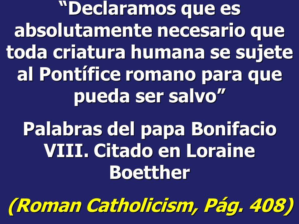 El papa León XIII dice: Nosotros ocupamos sobre la tierra el lugar del Dios Omnipotente Cartas Encíclicas de León XIII, Pág. 304 Si el papa errara imp