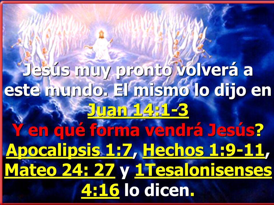 Jesús muy pronto volverá a este mundo.El mismo lo dijo en Juan 14:1-3 Y en qué forma vendrá Jesús.