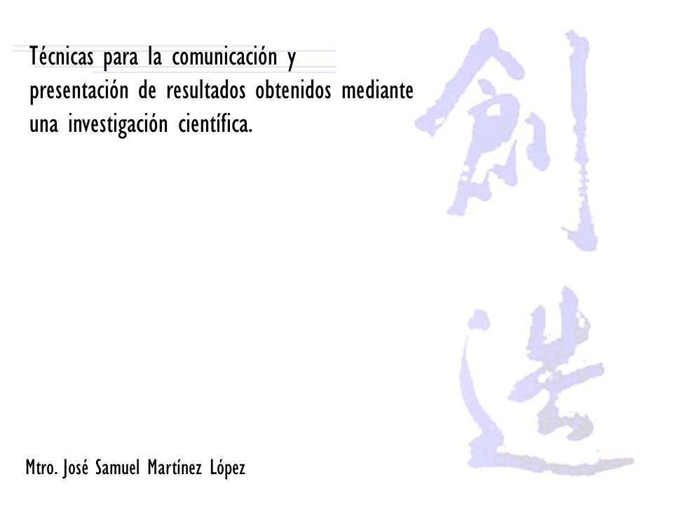 Técnicas para la comunicación y presentación de resultados obtenidos mediante una investigación científica. Mtro. José Samuel Martínez López