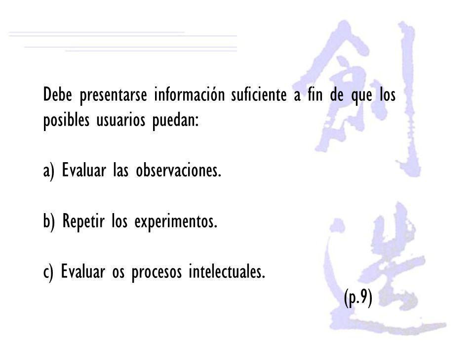 Debe presentarse información suficiente a fin de que los posibles usuarios puedan: a) Evaluar las observaciones. b) Repetir los experimentos. c) Evalu