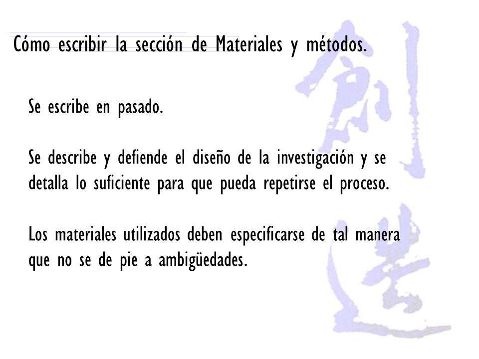 Cómo escribir la sección de Materiales y métodos. Se escribe en pasado. Se describe y defiende el diseño de la investigación y se detalla lo suficient