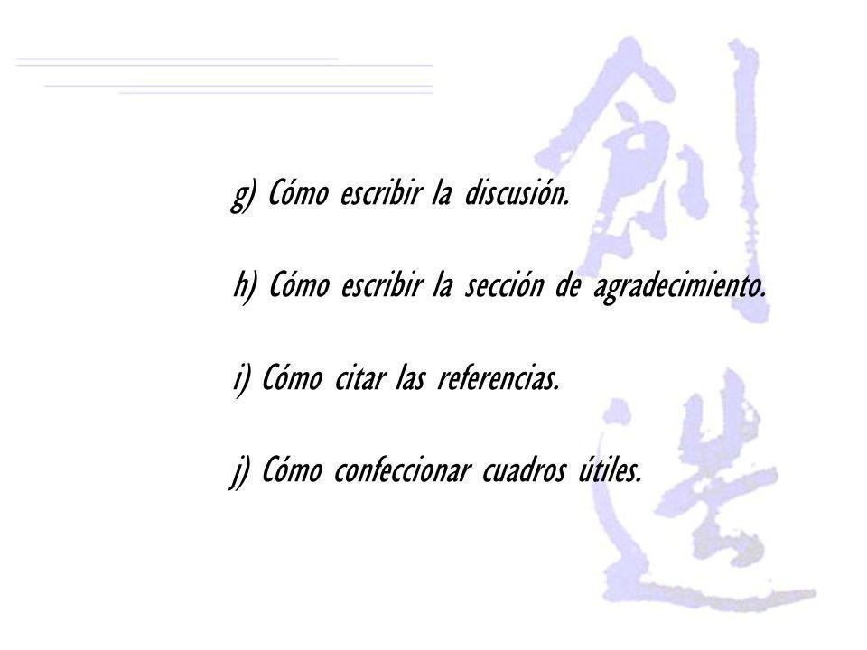 g) Cómo escribir la discusión. h) Cómo escribir la sección de agradecimiento. i) Cómo citar las referencias. j) Cómo confeccionar cuadros útiles.
