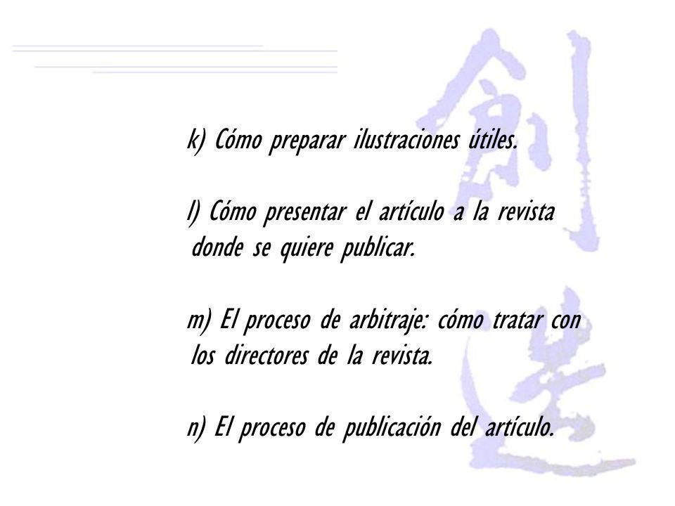 k) Cómo preparar ilustraciones útiles. l) Cómo presentar el artículo a la revista donde se quiere publicar. m) El proceso de arbitraje: cómo tratar co