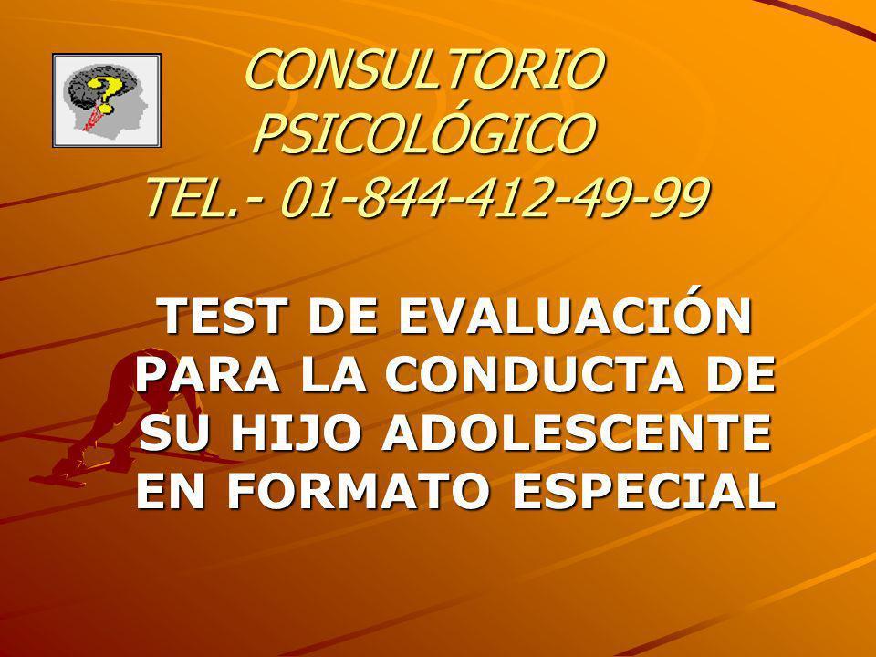 CONSULTORIO PSICOLÓGICO TEL.- 01-844-412-49-99 TEST DE EVALUACIÓN PARA LA CONDUCTA DE SU HIJO ADOLESCENTE EN FORMATO ESPECIAL