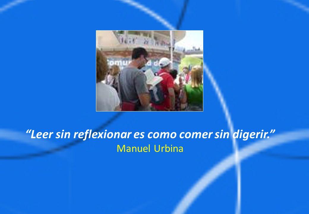 Leer sin reflexionar es como comer sin digerir. Manuel Urbina