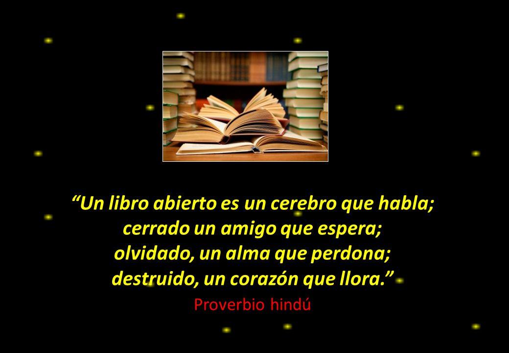 Un libro abierto es un cerebro que habla; cerrado un amigo que espera; olvidado, un alma que perdona; destruido, un corazón que llora. Proverbio hindú