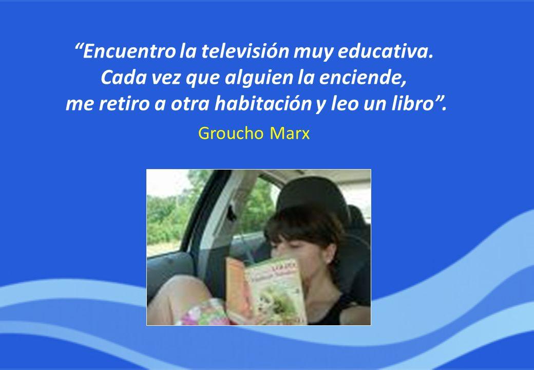 Encuentro la televisión muy educativa. Cada vez que alguien la enciende, me retiro a otra habitación y leo un libro. Groucho Marx