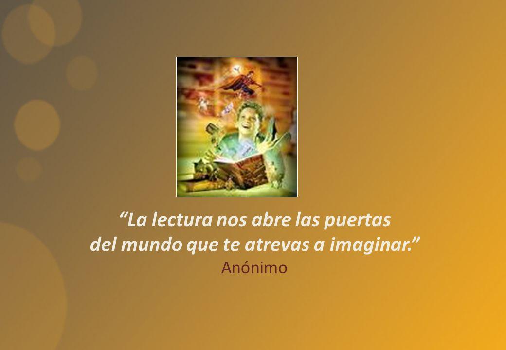 La lectura nos abre las puertas del mundo que te atrevas a imaginar. Anónimo