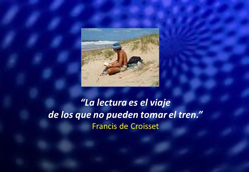 La lectura es el viaje de los que no pueden tomar el tren. Francis de Croisset