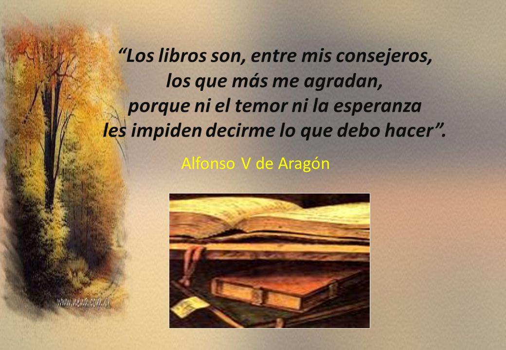 Los libros son, entre mis consejeros, los que más me agradan, porque ni el temor ni la esperanza les impiden decirme lo que debo hacer. Alfonso V de A