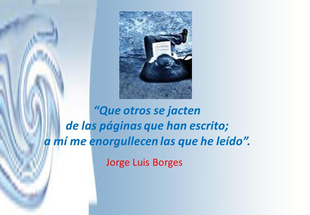 Que otros se jacten de las páginas que han escrito; a mí me enorgullecen las que he leído. Jorge Luis Borges