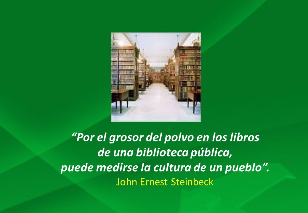 Por el grosor del polvo en los libros de una biblioteca pública, puede medirse la cultura de un pueblo. John Ernest Steinbeck