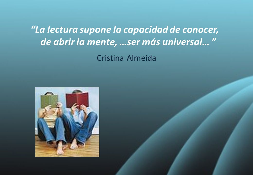 La lectura supone la capacidad de conocer, de abrir la mente, …ser más universal… Cristina Almeida
