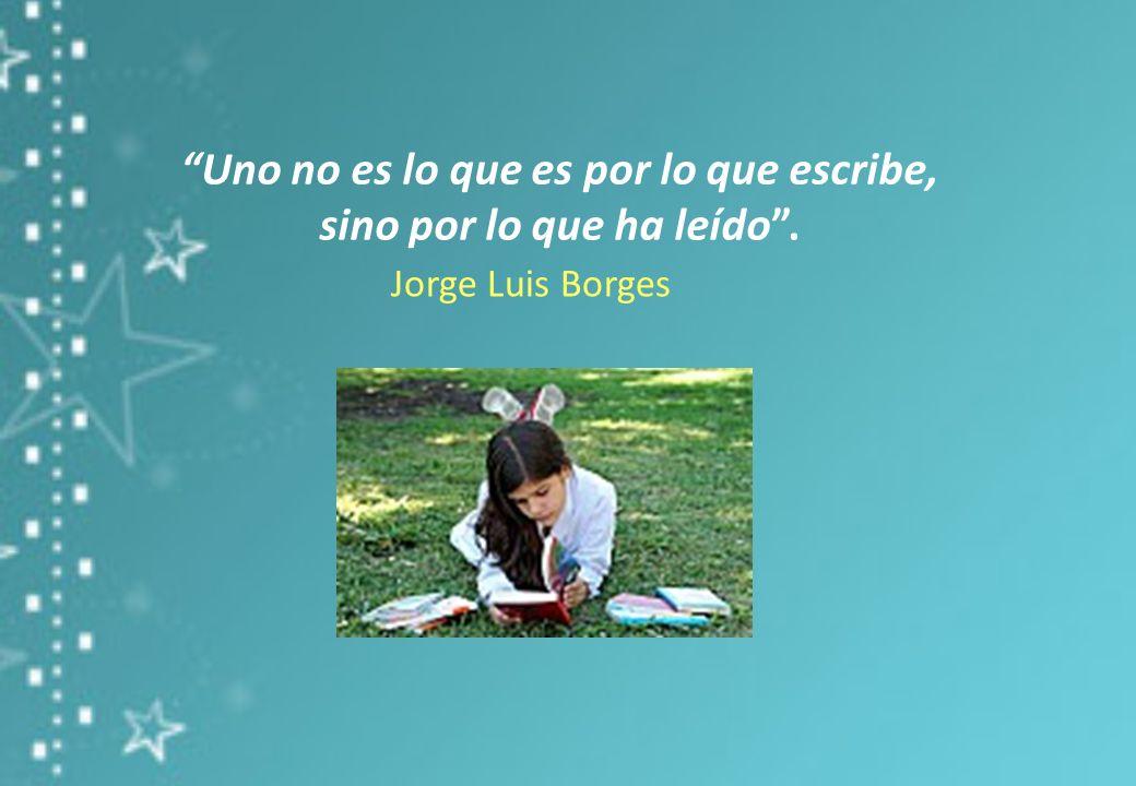 Uno no es lo que es por lo que escribe, sino por lo que ha leído. Jorge Luis Borges