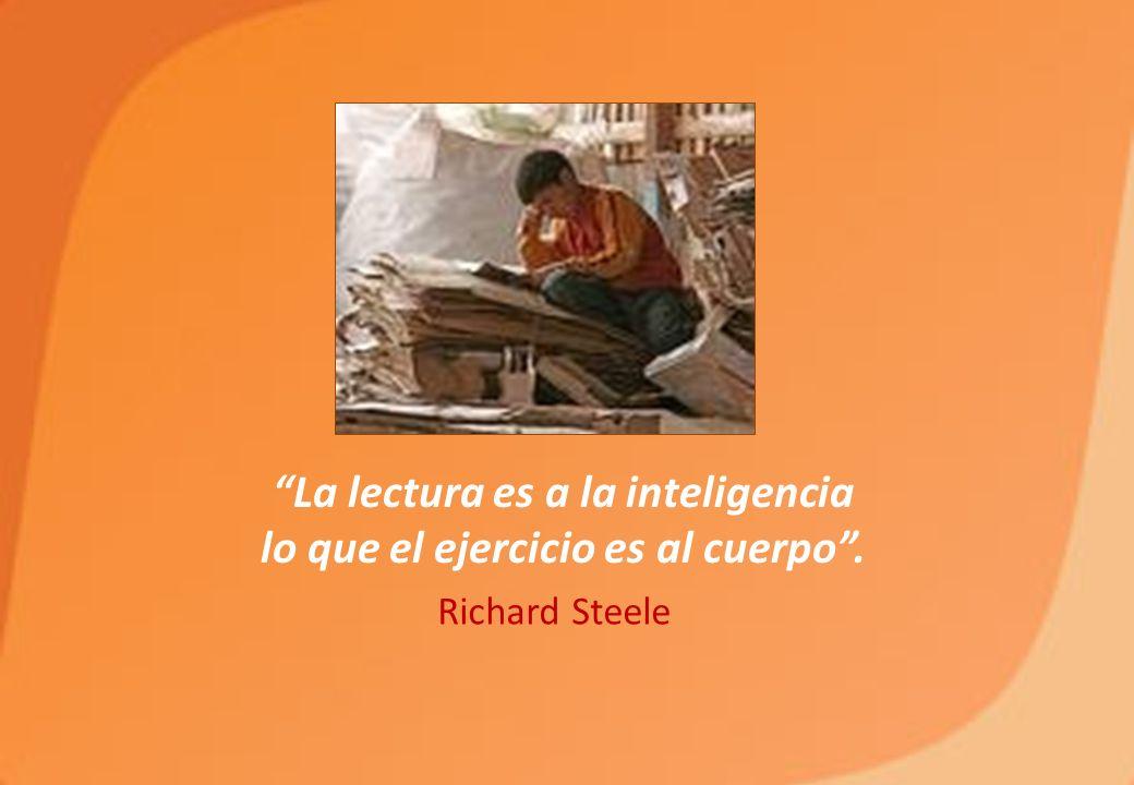 La lectura es a la inteligencia lo que el ejercicio es al cuerpo. Richard Steele