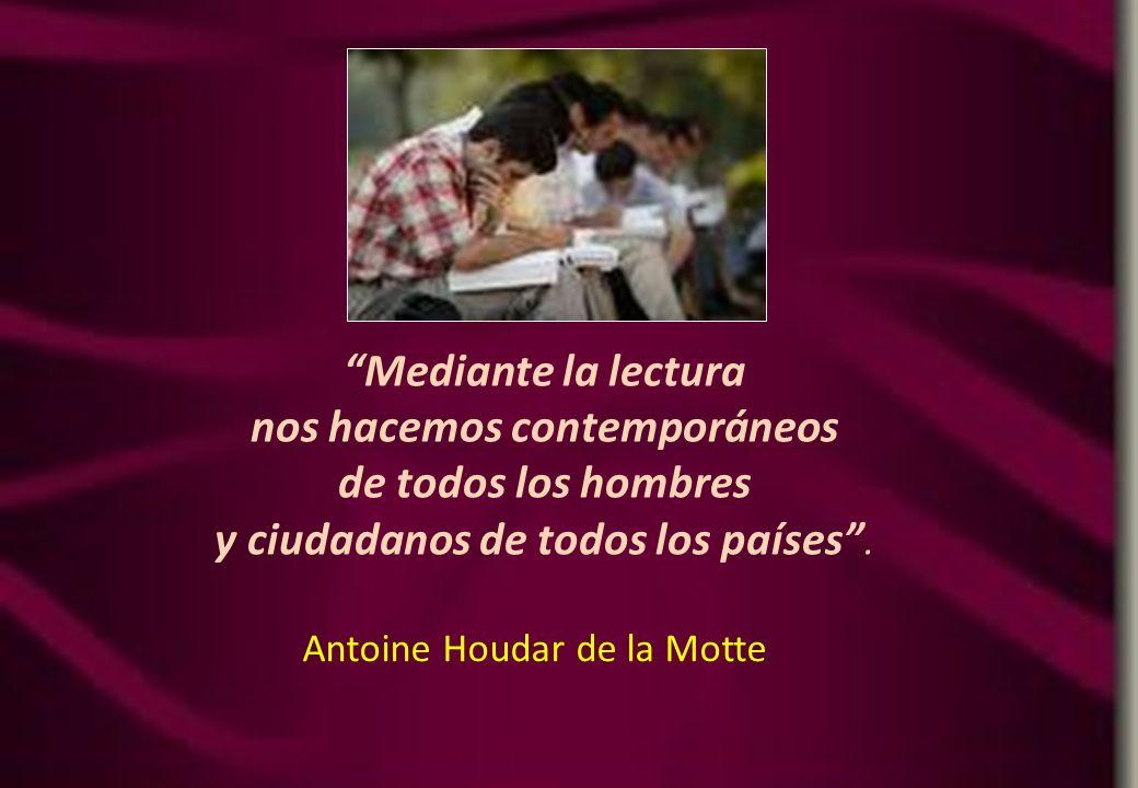 Mediante la lectura nos hacemos contemporáneos de todos los hombres y ciudadanos de todos los países. Antoine Houdar de la Motte