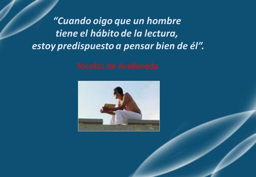 Cuando oigo que un hombre tiene el hábito de la lectura, estoy predispuesto a pensar bien de él. Nicolás de Avellaneda