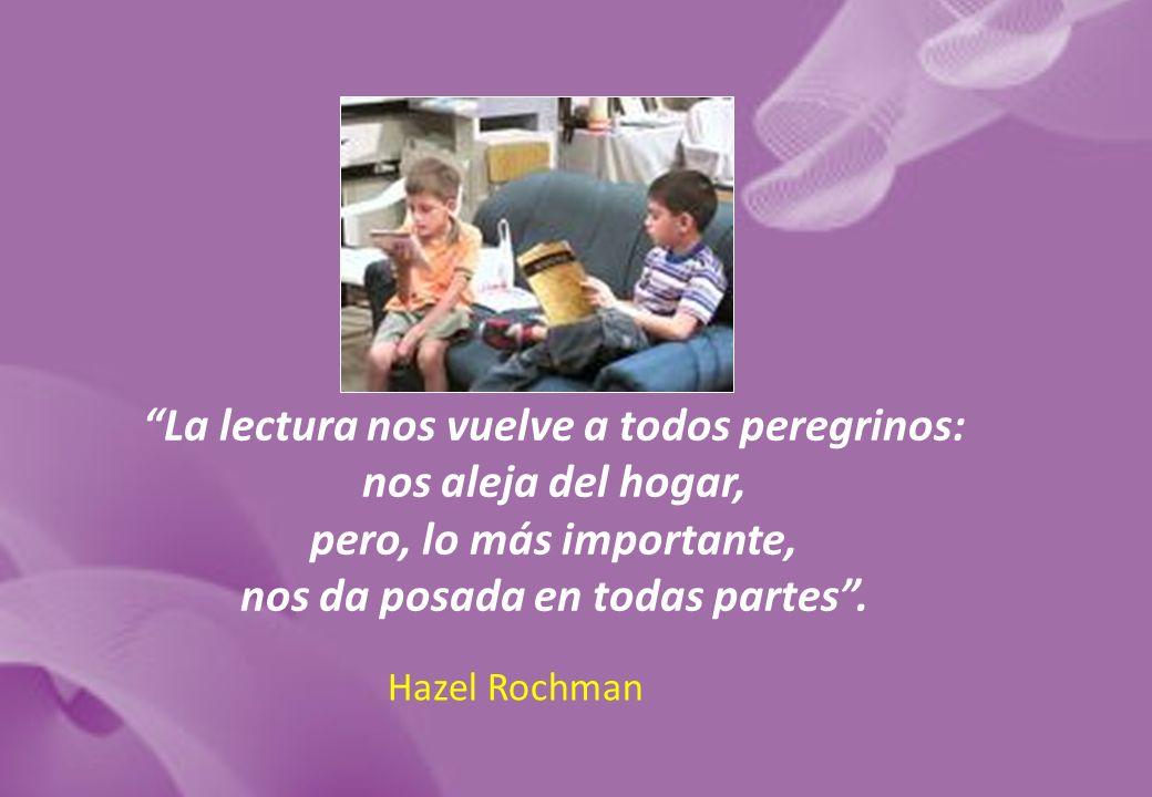 La lectura nos vuelve a todos peregrinos: nos aleja del hogar, pero, lo más importante, nos da posada en todas partes. Hazel Rochman