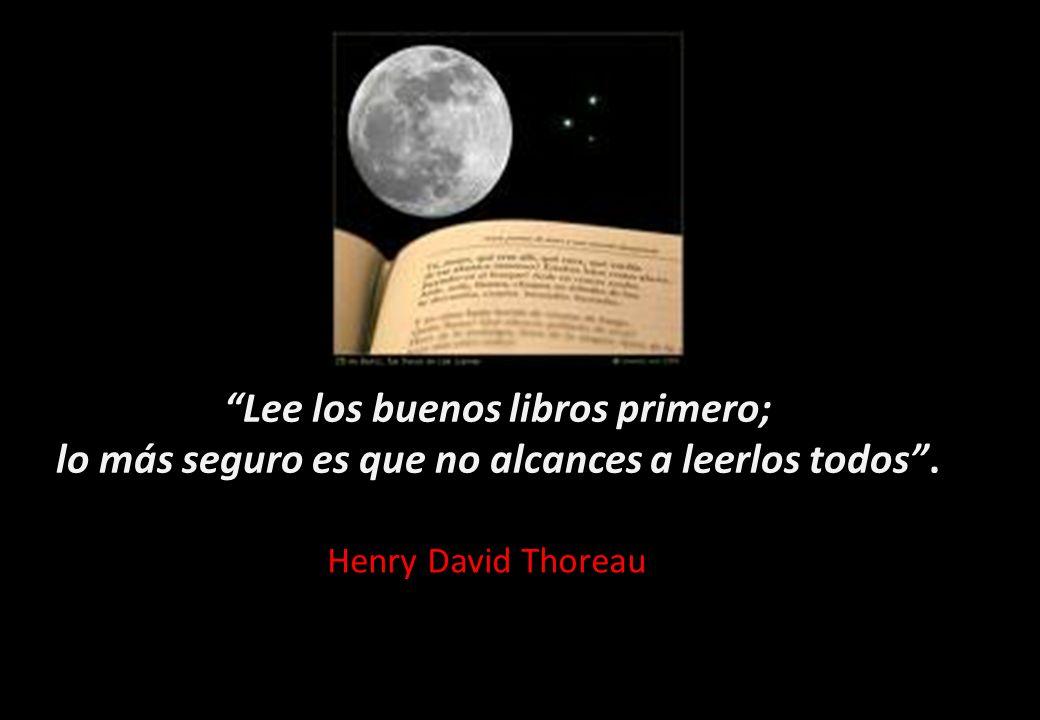 Lee los buenos libros primero; lo más seguro es que no alcances a leerlos todos. Henry David Thoreau