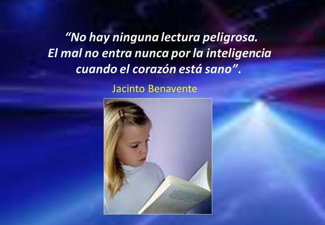 No hay ninguna lectura peligrosa. El mal no entra nunca por la inteligencia cuando el corazón está sano. Jacinto Benavente
