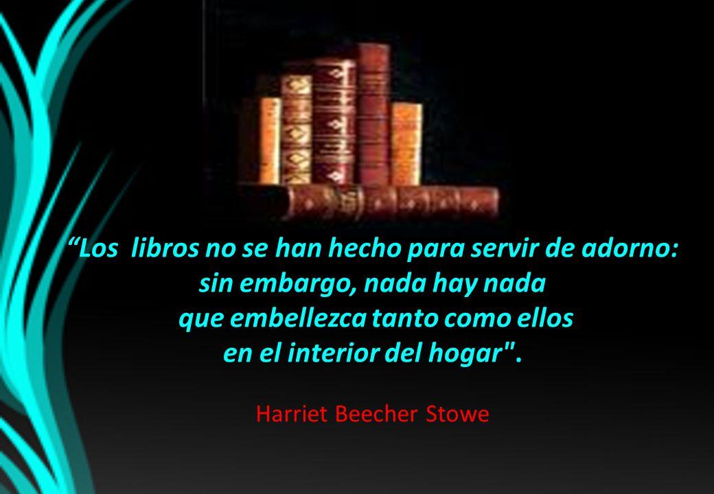 Los libros no se han hecho para servir de adorno: sin embargo, nada hay nada que embellezca tanto como ellos en el interior del hogar