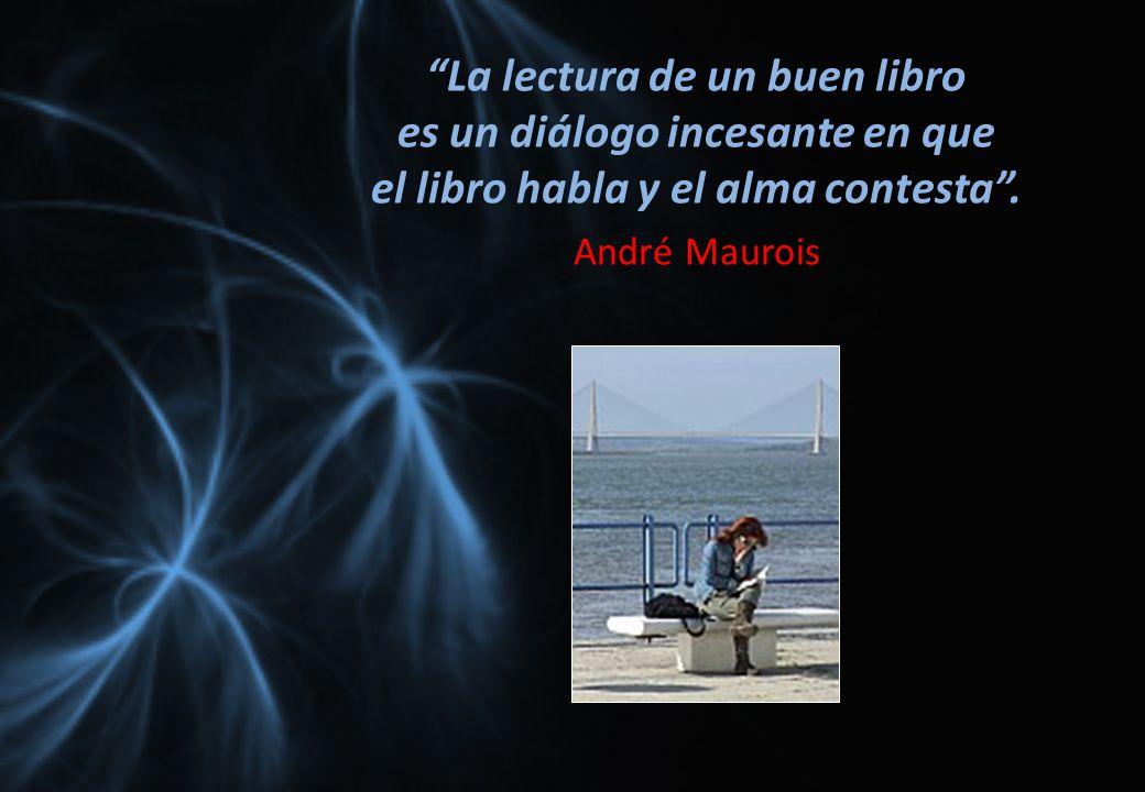 La lectura de un buen libro es un diálogo incesante en que el libro habla y el alma contesta. André Maurois