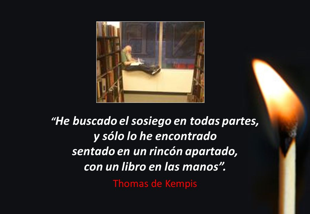 He buscado el sosiego en todas partes, y sólo lo he encontrado sentado en un rincón apartado, con un libro en las manos. Thomas de Kempis