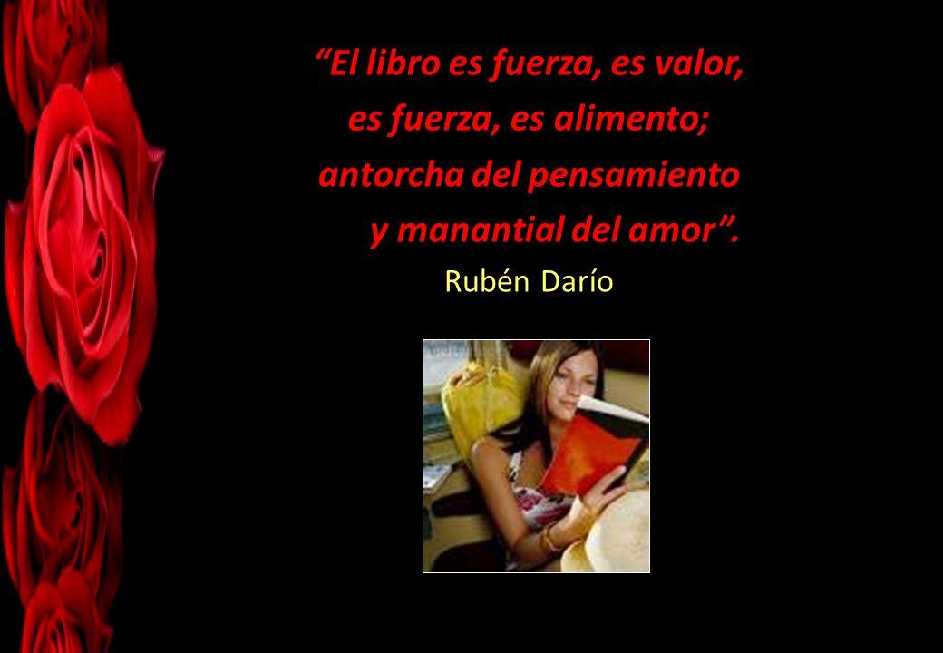 El libro es fuerza, es valor, es fuerza, es alimento; antorcha del pensamiento y manantial del amor. Rubén Darío