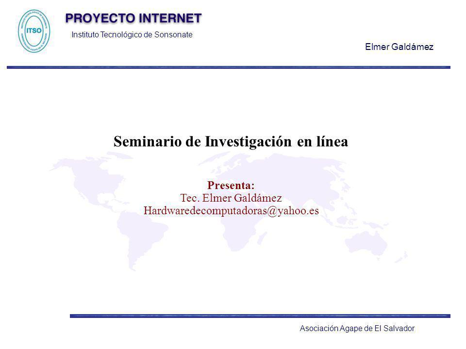 Instituto Tecnológico de Sonsonate Elmer Galdámez Asociación Agape de El Salvador Seminario de Investigación en línea Presenta: Tec. Elmer Galdámez Ha