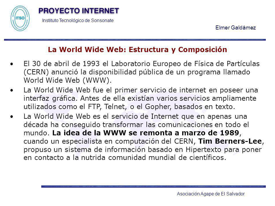 Instituto Tecnológico de Sonsonate Elmer Galdámez Asociación Agape de El Salvador La World Wide Web: Estructura y Composición El 30 de abril de 1993 e