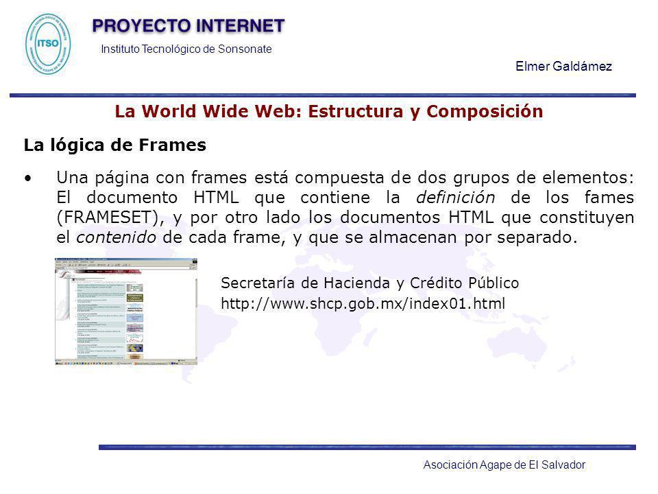 Instituto Tecnológico de Sonsonate Elmer Galdámez Asociación Agape de El Salvador La World Wide Web: Estructura y Composición La lógica de Frames Una
