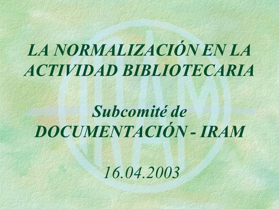 LA NORMALIZACIÓN EN LA ACTIVIDAD BIBLIOTECARIA Subcomité de DOCUMENTACIÓN - IRAM 16.04.2003