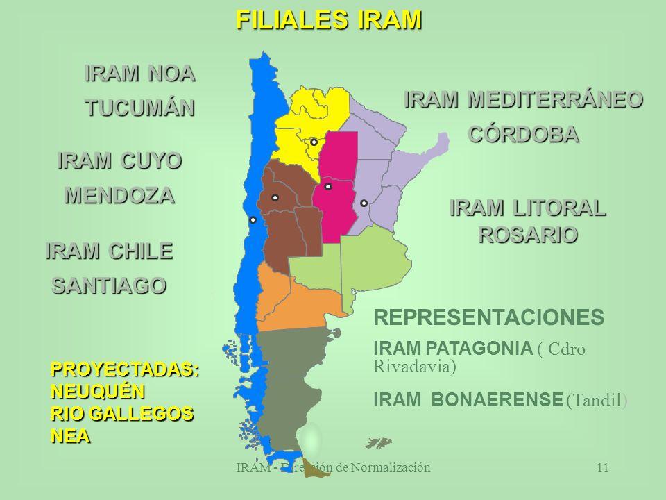 IRAM - Dirección de Normalización11 FILIALES IRAM PROYECTADAS:NEUQUÉN RIO GALLEGOS NEA Santa Cruz IRAM LITORAL ROSARIO IRAM MEDITERRÁNEO CÓRDOBA IRAM NOA TUCUMÁN IRAM CUYO MENDOZA IRAM CHILE SANTIAGO REPRESENTACIONES IRAM PATAGONIA ( Cdro Rivadavia) IRAM BONAERENSE (Tandil)