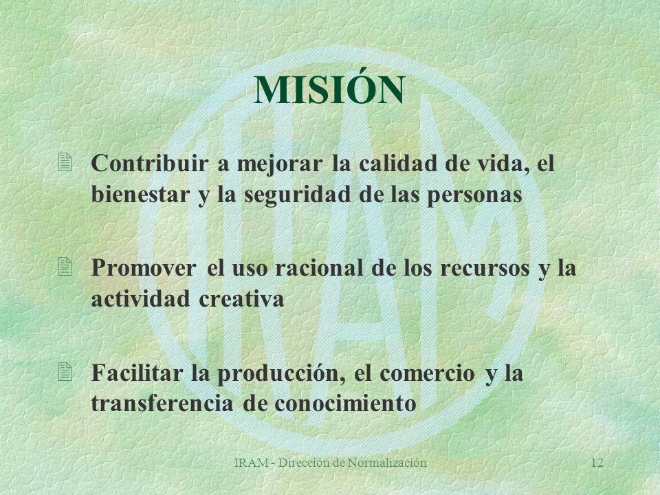 IRAM - Dirección de Normalización12 MISIÓN 2Contribuir a mejorar la calidad de vida, el bienestar y la seguridad de las personas 2Promover el uso racional de los recursos y la actividad creativa 2Facilitar la producción, el comercio y la transferencia de conocimiento